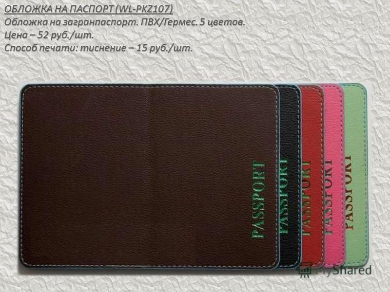 ОБЛОЖКА НА ПАСПОРТ (WL-PKZ107) Обложка на загранпаспорт. ПВХ/Гермес. 5 цветов. Цена – 52 руб./шт. Способ печати: тиснение – 15 руб./шт.