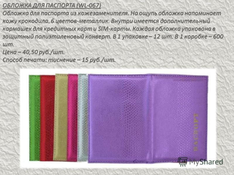 ОБЛОЖКА ДЛЯ ПАСПОРТА (WL-067) Обложка для паспорта из кожзаменителя. На ощупь обложка напоминает кожу крокодила. 6 цветов-металлик. Внутри имеется дополнительный кармашек для кредитных карт и SIM-карты. Каждая обложка упакована в защитный полиэтилено