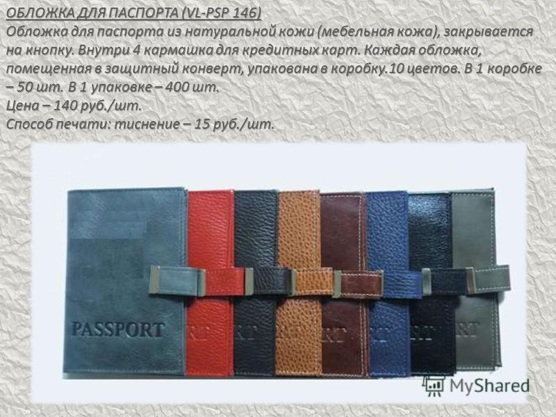 ОБЛОЖКА ДЛЯ ПАСПОРТА (VL-PSP 146) Обложка для паспорта из натуральной кожи (мебельная кожа), закрывается на кнопку. Внутри 4 кармашка для кредитных карт. Каждая обложка, помещенная в защитный конверт, упакована в коробку.10 цветов. В 1 коробке – 50 ш