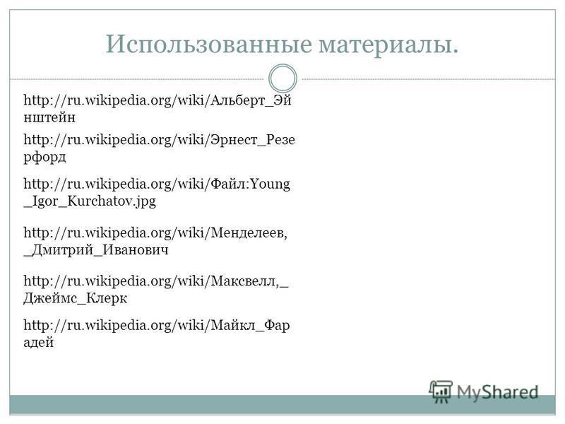 Использованные материалы. http://ru.wikipedia.org/wiki/Альберт_Эй штейн http://ru.wikipedia.org/wiki/Эрнест_Резе форд http://ru.wikipedia.org/wiki/Файл:Young _Igor_Kurchatov.jpg http://ru.wikipedia.org/wiki/Менделеев, _Дмитрий_Иванович http://ru.wiki