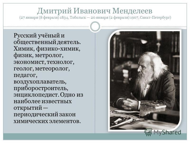 Дмитрий Иванович Менделеев (27 января (8 февраля) 1834, Тобольск 20 января (2 февраля) 1907, Санкт-Петербург) Русский учёный и общественный деятель. Химик, физико-химик, физик, метролог, экономист, технолог, геолог, метеоролог, педагог, воздухоплават