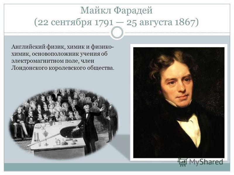 Майкл Фаридей (22 сентября 1791 25 августа 1867) Английский физик, химик и физикохимик, основоположник учения об электромагнитном поле, член Лондонского королевского общества.
