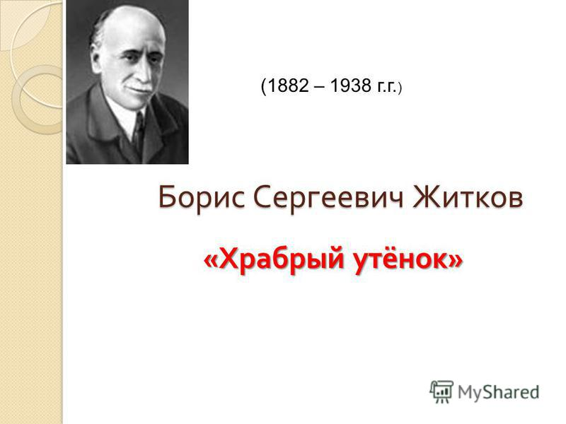 Борис Сергеевич Житков « Храбрый утёнок » (1882 – 1938 г.г. )