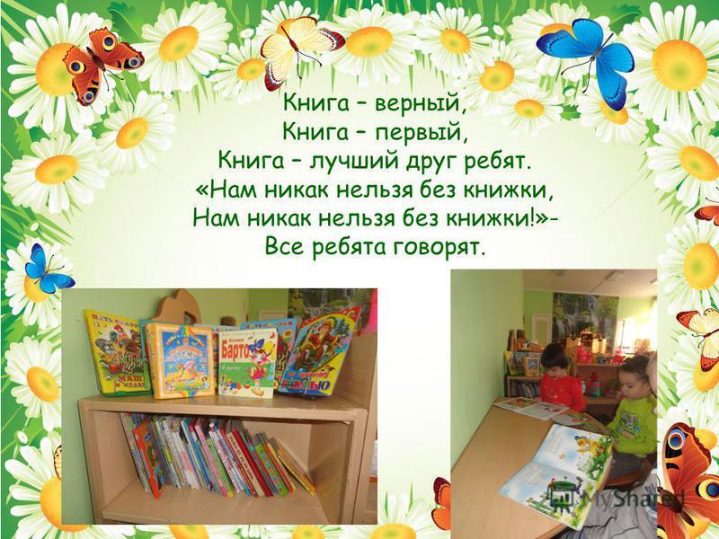 Книга – верный, Книга – первый, Книга – лучший друг ребят. «Нам никак нельзя без книжки, Нам никак нельзя без книжки!»- Все ребята говорят.