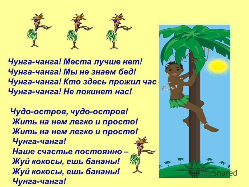 Чунга-чанга! Места лучше нет! Чунга-чанга! Мы не знаем бед! Чунга-чанга! Кто здесь прожил час – Чунга-чанга! Не покинет нас! Чудо-остров, чудо-остров! Жить на нем легко и просто! Чунга-чанга! Наше счастье постоянно – Жуй кокосы, ешь бананы! Чунга-чан
