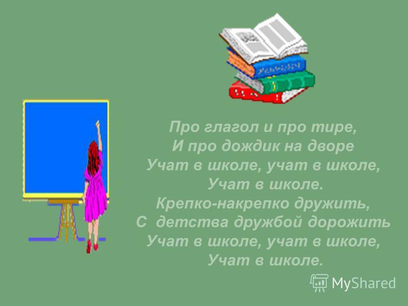 Про глагол и про тире, И про дождик на дворе Учат в школе, учат в школе, Учат в школе. Крепко-накрепко дружить, С детства дружбой дорожить Учат в школе, учат в школе, Учат в школе.
