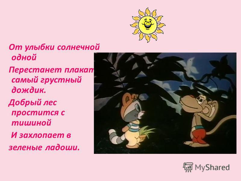 От улыбки солнечной одной Перестанет плакать самый грустный дождик. Добрый лес простится с тишиной И захлопает в зеленые ладоши.