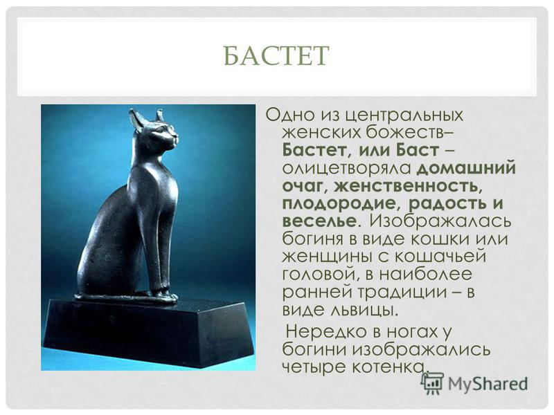 БАСТЕТ Одно из центральных женских божеств– Бастет, или Баст – олицетворяла домашний очаг, женственность, плодородие, радость и веселье. Изображалась богиня в виде кошки или женщины с кошачьей головой, в наиболее ранней традиции – в виде львицы. Нере