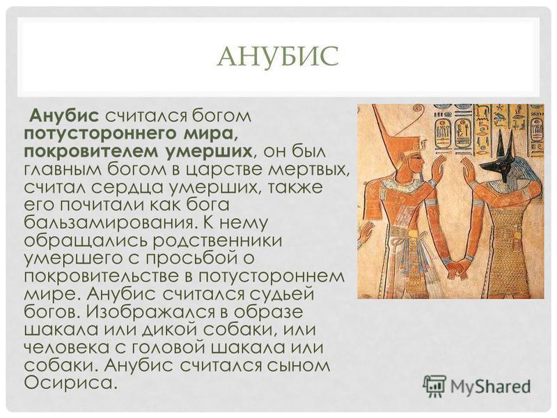 АНУБИС Анубис считался богом потустороннего мира, покровителем умерших, он был главным богом в царстве мертвых, считал сердца умерших, также его почитали как бога бальзамирования. К нему обращались родственники умершего с просьбой о покровительстве в