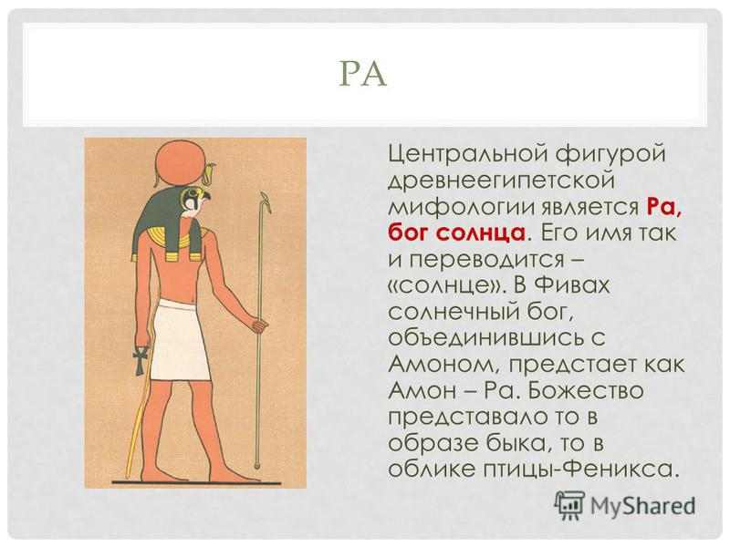 РА Центральной фигурой древнеегипетской мифологии является Ра, бог солнца. Его имя так и переводится – «солнце». В Фивах солнечный бог, объединившись с Амоном, предстает как Амон – Ра. Божество представало то в образе быка, то в облике птицы-Феникса.