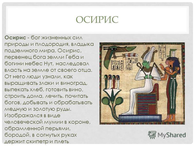 ОСИРИС Осирис - бог жизненных сил природы и плодородия, владыка подземного мира. Осирис, первенец бога земли Геба и богини небес Нут, наследовал власть на земле от своего отца. От него люди узнали, как выращивать злаки и виноград, выпекать хлеб, гото