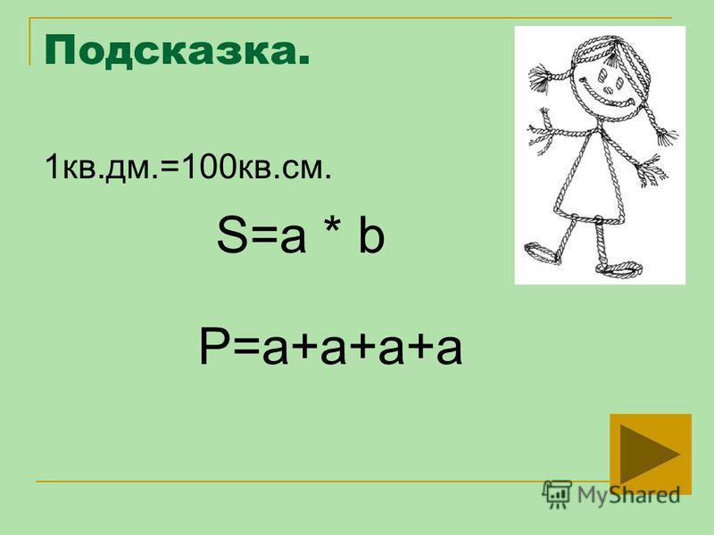 Подсказка. 1 кв.дм.=100 кв.см. S=a * b P=a+a+a+a