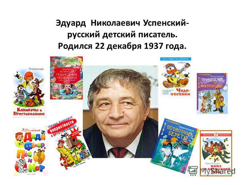Эдуард Николаевич Успенский- русский детский писатель. Родился 22 декабря 1937 года.