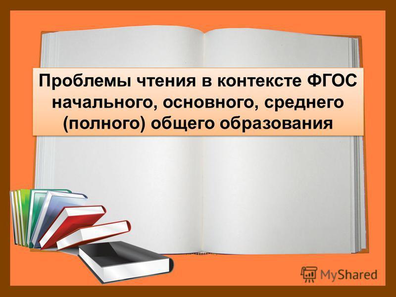Проблемы чтения в контексте ФГОС начального, основного, среднего (полного) общего образования Проблемы чтения в контексте ФГОС начального, основного, среднего (полного) общего образования