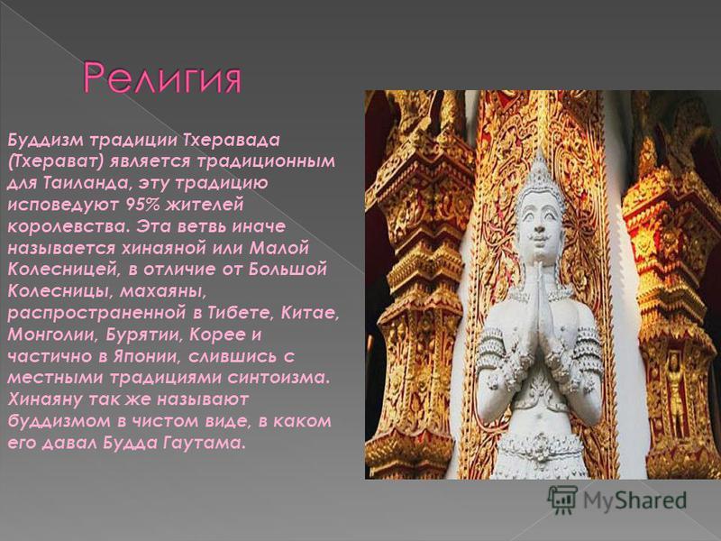 Буддизм традиции Тхеравада (Тхерават) является традиционным для Таиланда, эту традицию исповедуют 95% жителей королевства. Эта ветвь иначе называется хинаяной или Малой Колесницей, в отличие от Большой Колесницы, махаяны, распространенной в Тибете, К