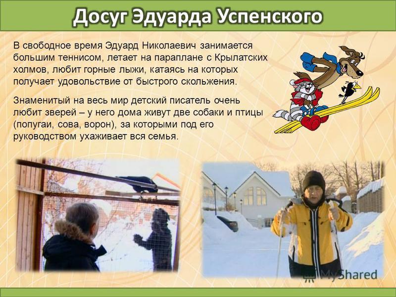 В свободное время Эдуард Николаевич занимается большим теннисом, летает на параплане с Крылатских холмов, любит горные лыжи, катаясь на которых получает удовольствие от быстрого скольжения. Знаменитый на весь мир детский писатель очень любит зверей –