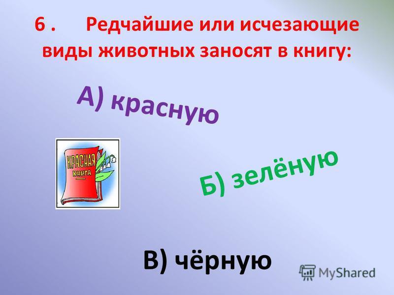 6. Редчайшие или исчезающие виды животных заносят в книгу: А) красную Б) зелёную В) чёрную
