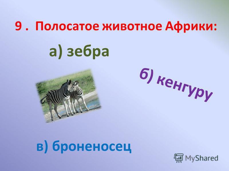 9. Полосатое животное Африки: а) зебра б) кенгуру в) броненосец