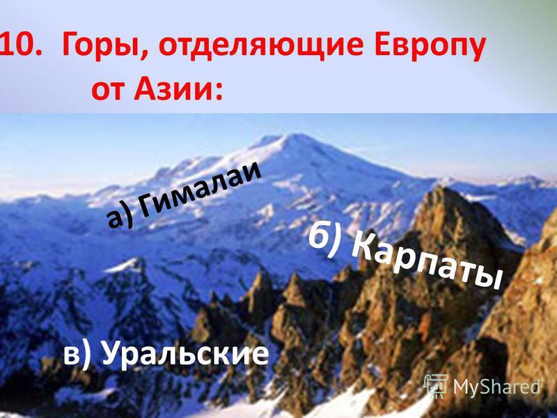 10. Горы, отделяющие Европу от Азии: а) Гималаи б) Карпаты в) Уральские