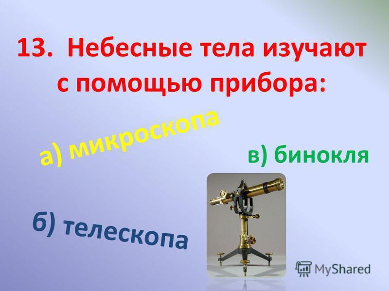 13. Небесные тела изучают с помощью прибора: а) микроскопа б) телескопа в) бинокля