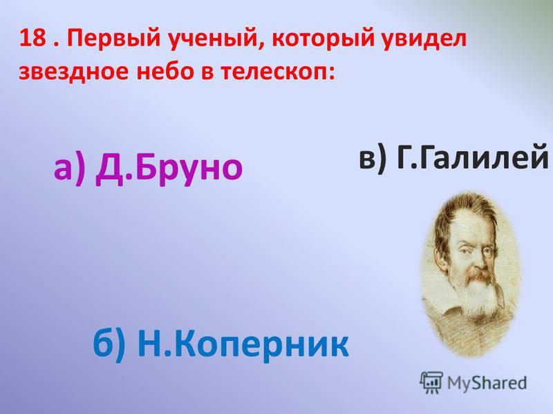 18. Первый ученый, который увидел звездное небо в телескоп: а) Д.Бруно б) Н.Коперник в) Г.Галилей