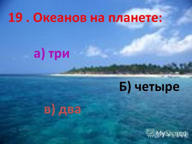 19. Океанов на планете: а) три Б) четыре в) два