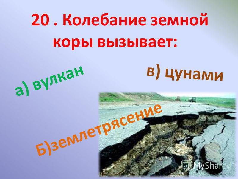 20. Колебание земной коры вызывает: а) вулкан Б ) з е м л е т р я с е н и е в) цунами