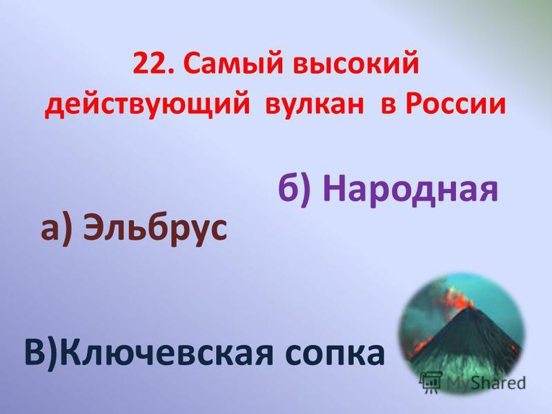 а) Эльбрус б) Народная В)Ключевская сопка 22. Самый высокий действующий вулкан в России