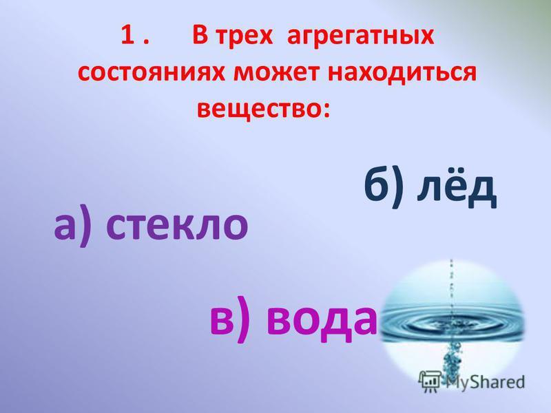 1. В трех агрегатных состояниях может находиться вещество: а) стекло б) лёд в) вода