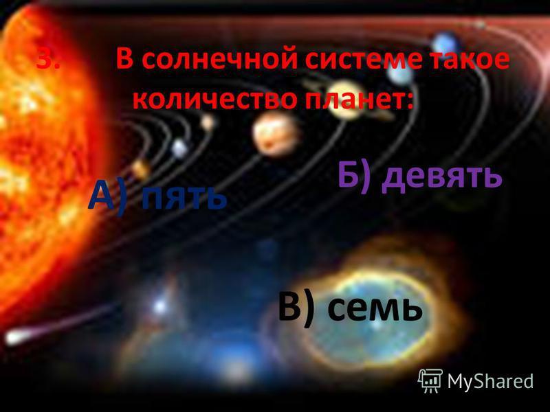 3. В солнечной системе такое количество планет: А) пять Б) девять В) семь