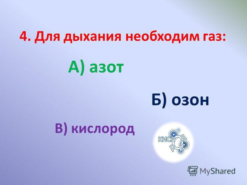 4. Для дыхания необходим газ: А) азот Б) озон В) кислород