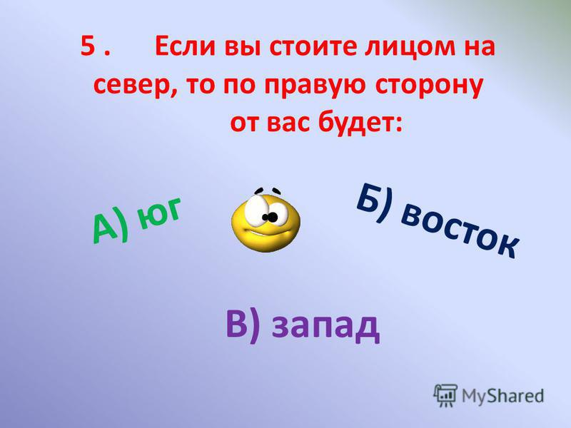 5. Если вы стоите лицом на север, то по правую сторону от вас будет: А) юг Б) восток В) запад