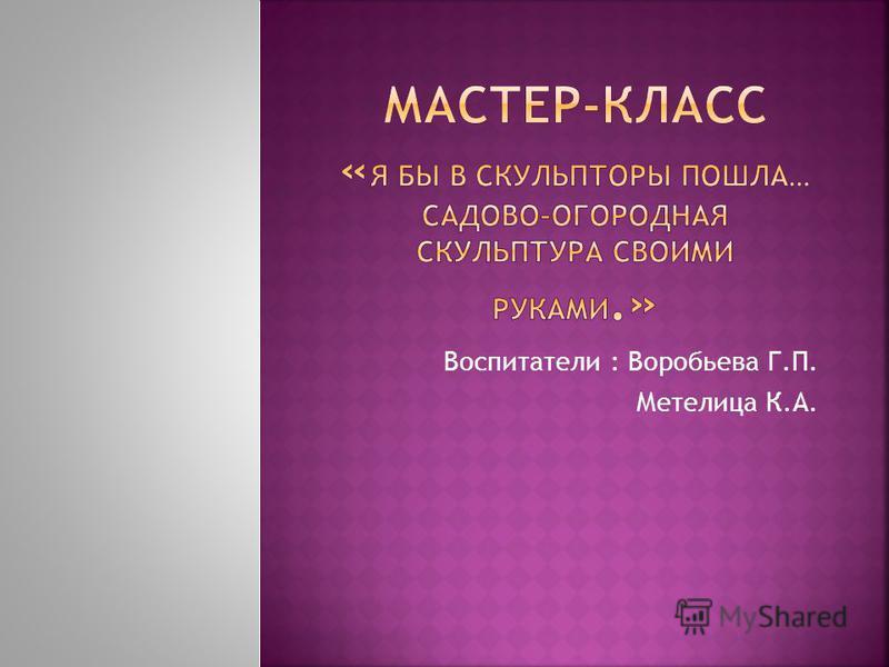 Воспитатели : Воробьева Г.П. Метелица К.А.