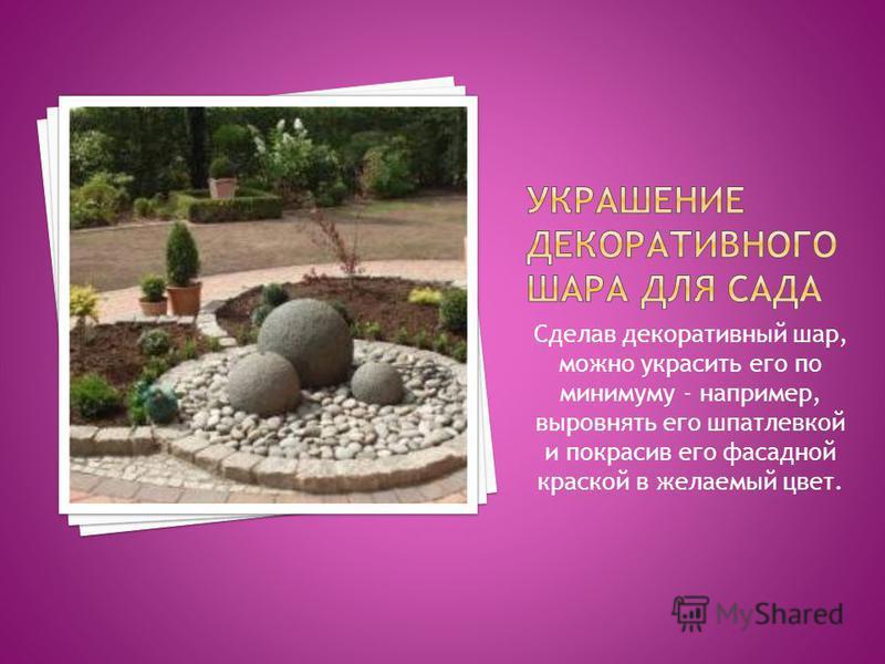 Сделав декоративный шар, можно украсить его по минимуму - например, выровнять его шпатлевкой и покрасив его фасадной краской в желаемый цвет.