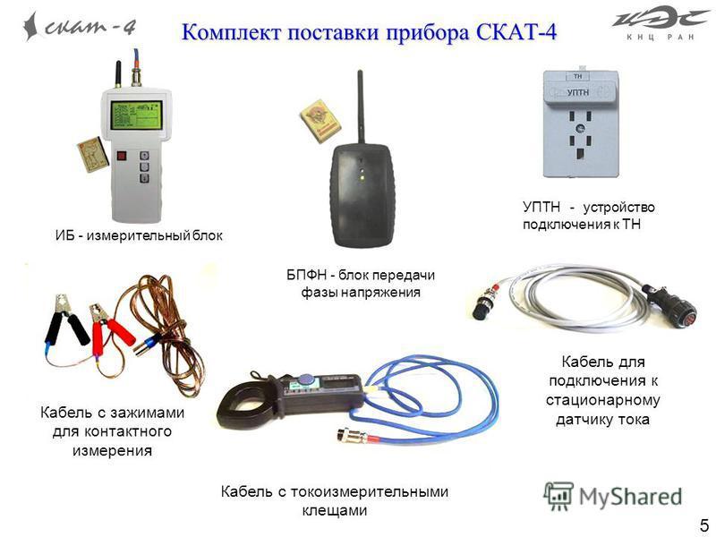 5 Комплект поставки прибора СКАТ-4 Кабель с зажимами для контактного измерения Кабель с токоизмерительными клещами Кабель для подключения к стационарному датчику тока ИБ - измерительный блок БПФН - блок передачи фазы напряжения УПТН - устройство подк