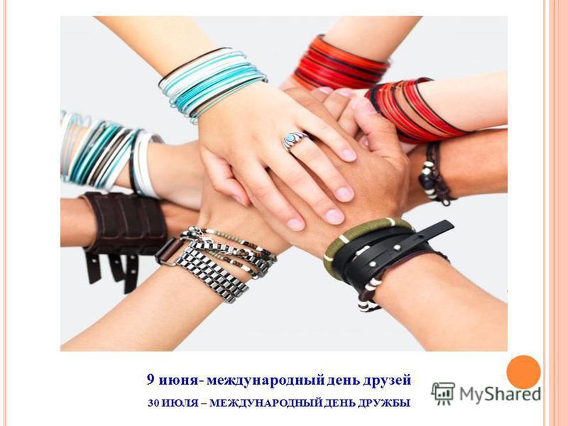 9 июня- международный день друзей 30 ИЮЛЯ – МЕЖДУНАРОДНЫЙ ДЕНЬ ДРУЖБЫ