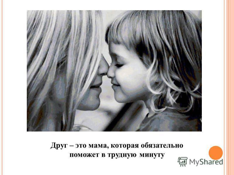 Друг – это мама, которая обязательно поможет в трудную минуту