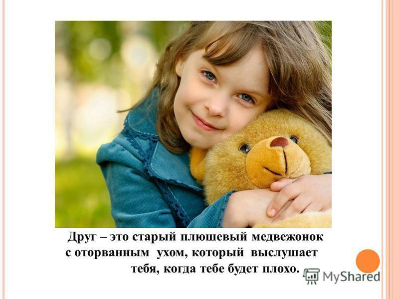 Друг – это старый плюшевый медвежонок с оторванным ухом, который выслушает тебя, когда тебе будет плохо.