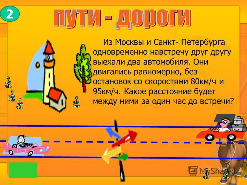 Из Москвы и Санкт- Петербурга одновременно навстречу друг другу выехали два автомобиля. Они двигались равномерно, без остановок со скоростями 80 км/ч и 95 км/ч. Какое расстояние будет между ними за один час до встречи? 2
