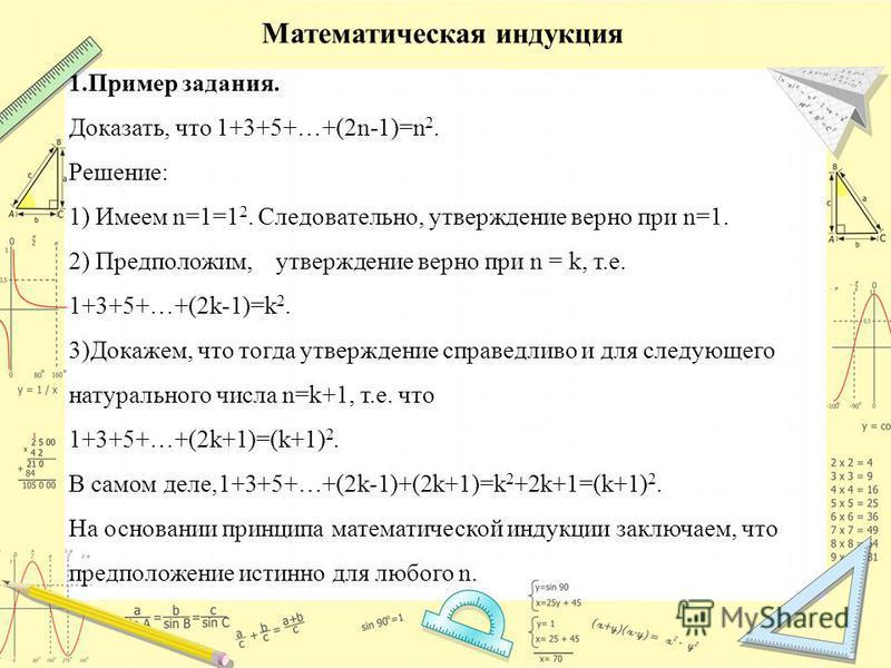 Математическая индукция 1. Пример задания. Доказать, что 1+3+5+…+(2n-1)=n 2. Решение: 1) Имеем n=1=1 2. Следовательно, утверждение верно при n=1. 2) Предположим, утверждение верно при n = k, т.е. 1+3+5+…+(2k-1)=k 2. 3)Докажем, что тогда утверждение с