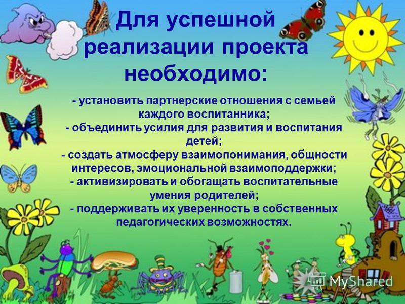 Для успешной реализации проекта необходимо: - установить партнерские отношения с семьей каждого воспитанника; - объединить усилия для развития и воспитания детей; - создать атмосферу взаимопонимания, общности интересов, эмоциональной взаимоподдержки;