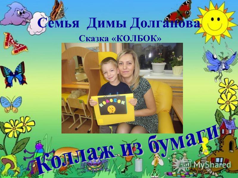 Семья Димы Долганова Сказка «КОЛБОК»