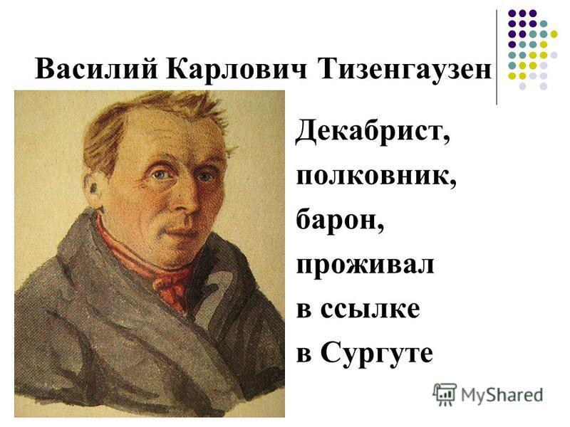 Василий Карлович Тизенгаузен Декабрист, полковник, барон, проживал в ссылке в Сургуте