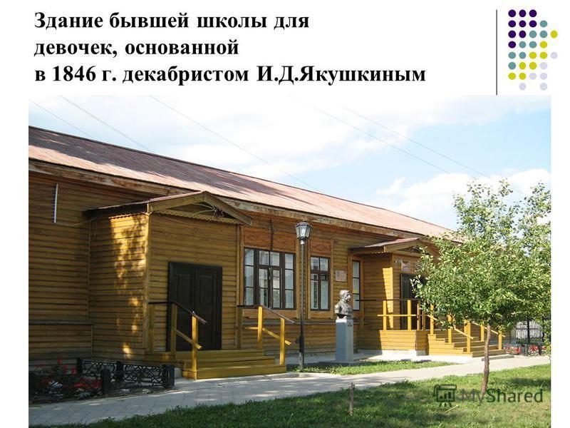 Здание бывшей школы для девочек, основанной в 1846 г. декабристом И.Д.Якушкиным