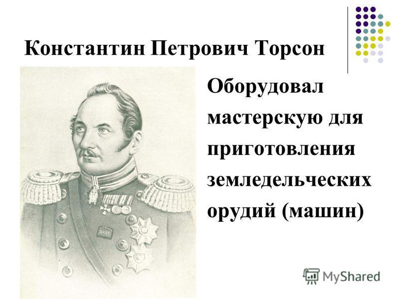 Константин Петрович Торсон Оборудовал мастерскую для приготовления земледельческих орудий (машин)