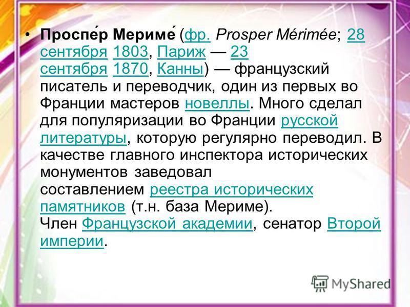 Проспе́р Мериме́ (фр. Prosper Mérimée; 28 сентября 1803, Париж 23 сентября 1870, Канны) французский писатель и переводчик, один из первых во Франции мастеров новеллы. Много сделал для популяризации во Франции русской литературы, которую регулярно пер
