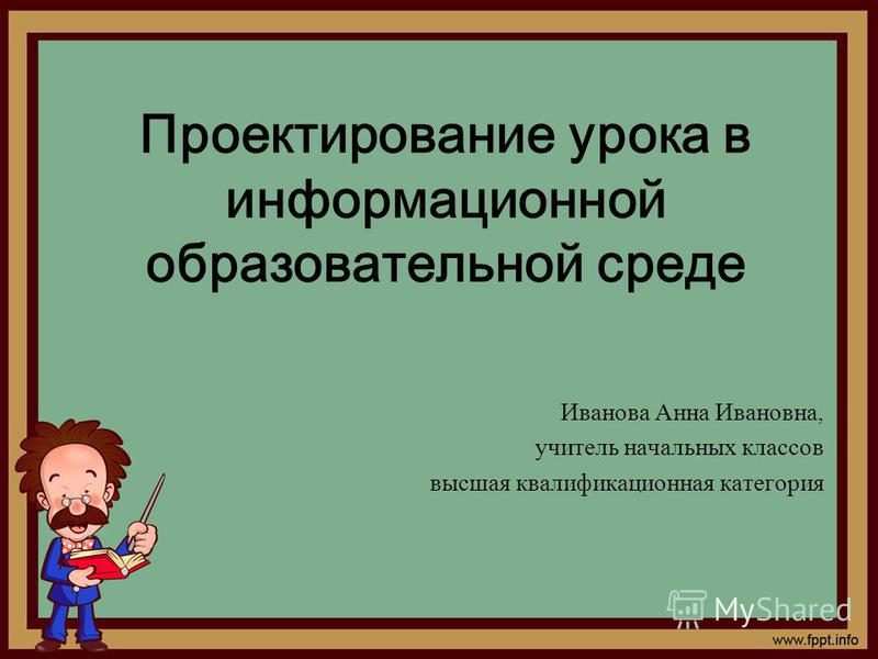 Проектирование урока в информационной образовательной среде Иванова Анна Ивановна, учитель начальных классов высшая квалификационная категория