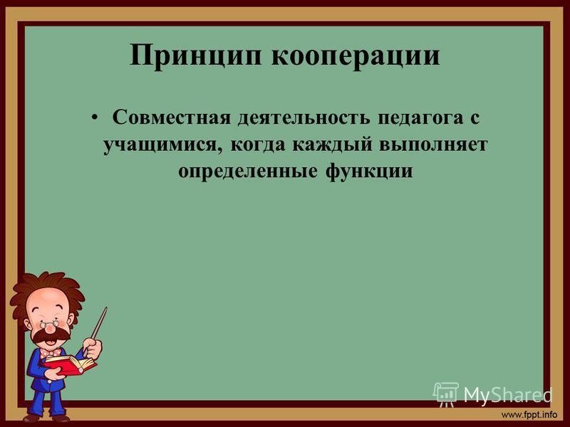 Принцип кооперации Совместная деятельность педагога с учащимися, когда каждый выполняет определенные функции
