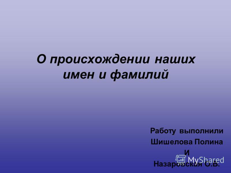О происхождении наших имен и фамилий Работу выполнили Шишелова Полина И Назаровская О.В.