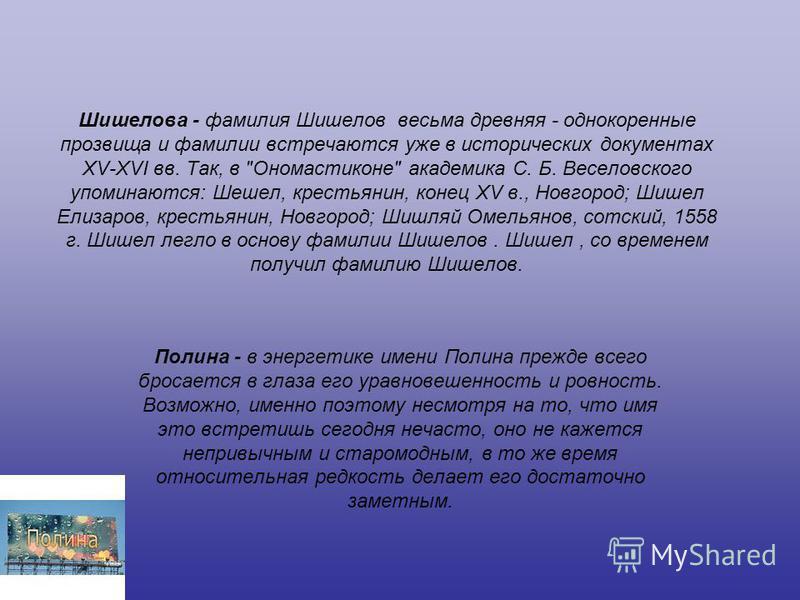 Шишелова - фамилия Шишелов весьма древняя - однокоренные прозвища и фамилии встречаются уже в исторических документах XV-XVI вв. Так, в